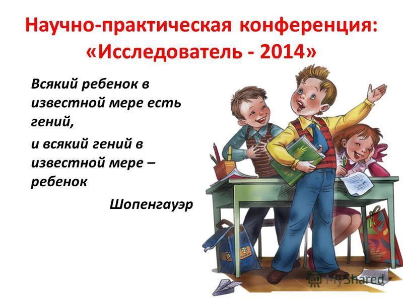 Научно-практическая конференция: «Исследователь - 2014» Всякий ребенок в известной мере есть гений, и всякий гений в известной мере – ребенок Шопенгауэр