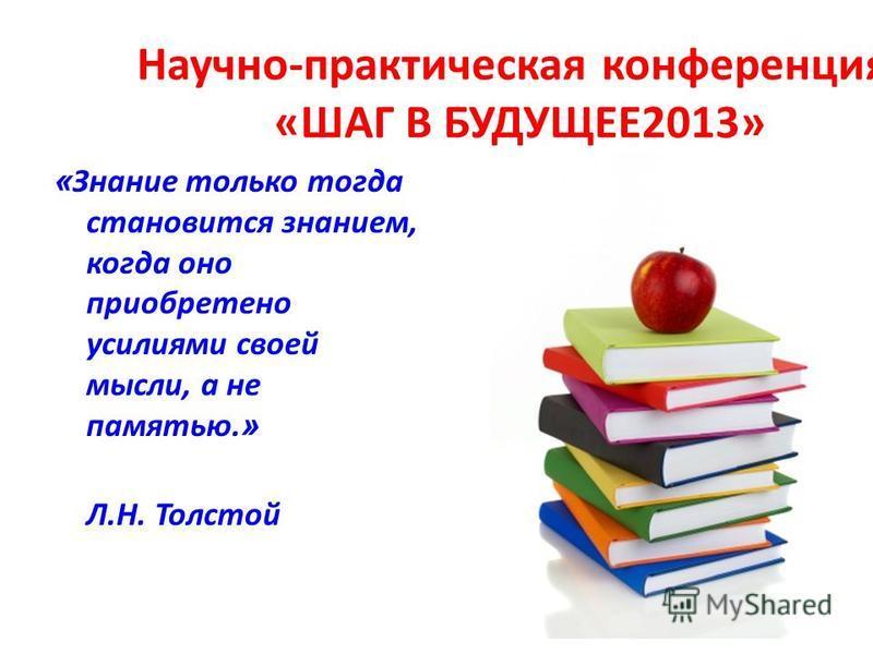 Научно-практическая конференция: «ШАГ В БУДУЩЕЕ2013» « Знание только тогда становится знанием, когда оно приобретено усилиями своей мысли, а не памятью. » Л.Н. Толстой