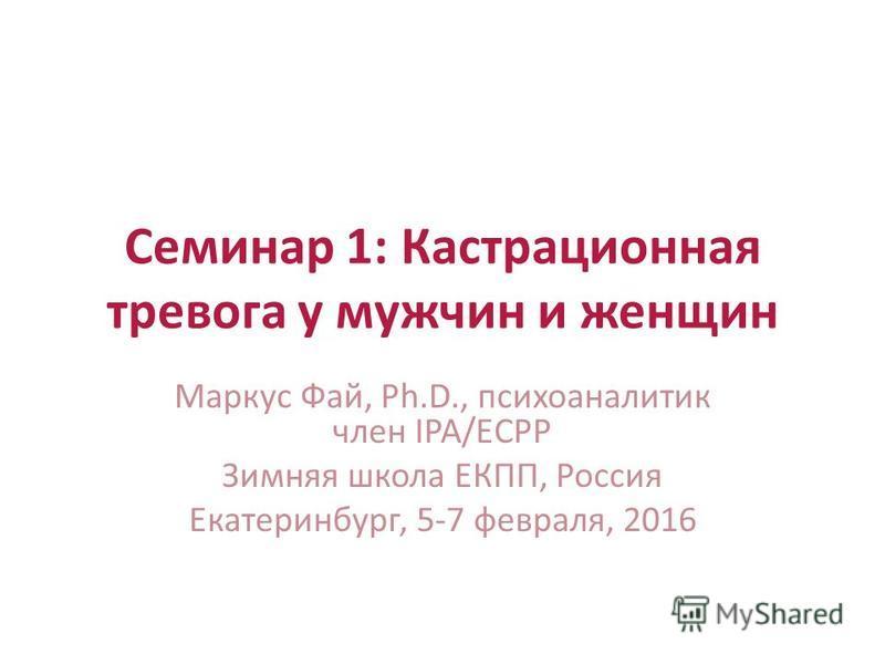 Семинар 1: Кастрационная тревога у мужчин и женщин Маркус Фай, Ph.D., психоаналитик член IPA/ECPP Зимняя школа ЕКПП, Россия Екатеринбург, 5-7 февраля, 2016