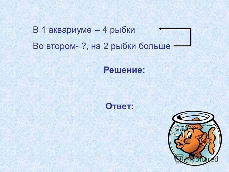 В 1 аквариуме – 4 рыбки Во втором- ?, на 2 рыбки больше Решение: Ответ: