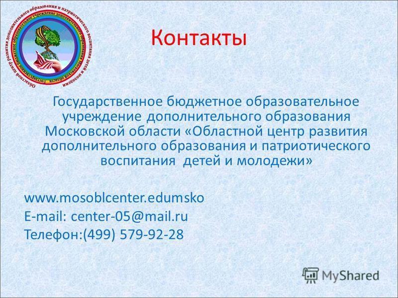 Государственное бюджетное образовательное учреждение дополнительного образования Московской области «Областной центр развития дополнительного образования и патриотического воспитания детей и молодежи» www.mosoblcenter.edumsko E-mail: center-05@mail.r