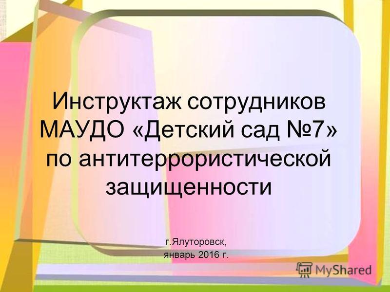 Инструктаж сотрудников МАУДО «Детский сад 7» по антитеррористической защищенности г.Ялуторовск, январь 2016 г.