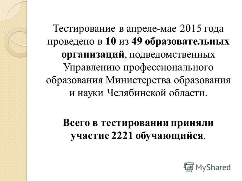 Тестирование в апреле-мае 2015 года проведено в 10 из 49 образовательных организаций, подведомственных Управлению профессионального образования Министерства образования и науки Челябинской области. Всего в тестировании приняли участие 2221 обучающийс