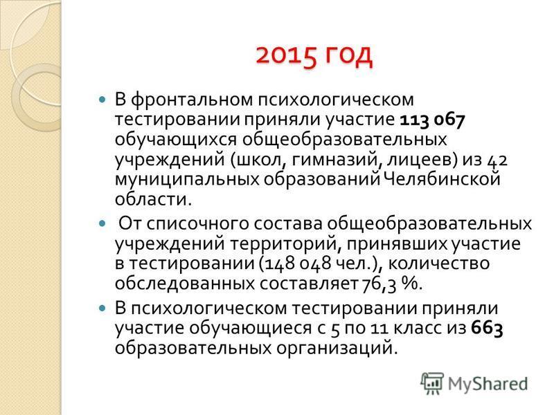2015 год В фронтальном психологическом тестировании приняли участие 113 067 обучающихся общеобразовательных учреждений ( школ, гимназий, лицеев ) из 42 муниципальных образований Челябинской области. От списочного состава общеобразовательных учреждени