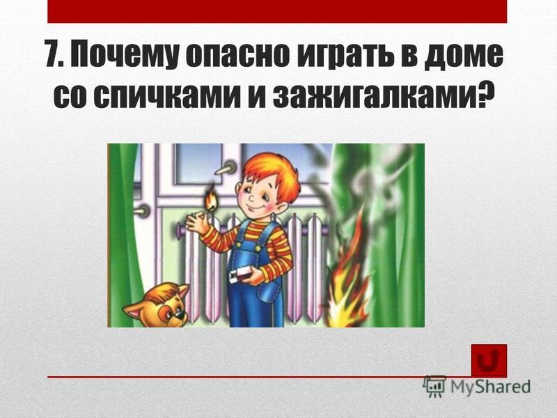 7. Почему опасно играть в доме со спичками и зажигалками?