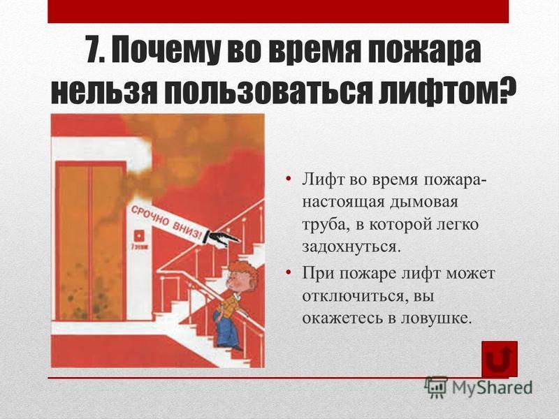 7. Почему во время пожара нельзя пользоваться лифтом? Лифт во время пожара- настоящая дымовая труба, в которой легко задохнуться. При пожаре лифт может отключиться, вы окажетесь в ловушке.