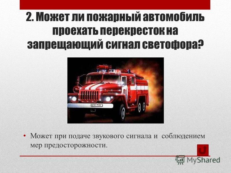 2. Может ли пожарный автомобиль проехать перекресток на запрещающий сигнал светофора? Может при подаче звукового сигнала и соблюдением мер предосторожности.