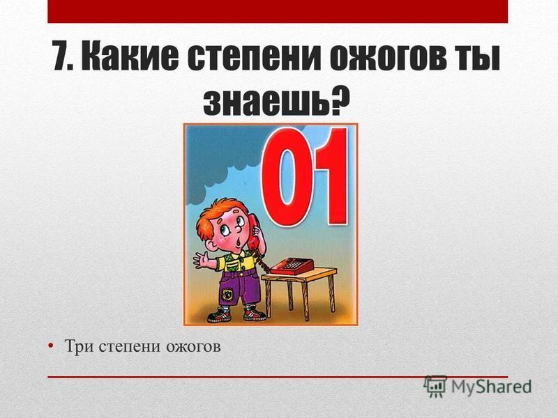 7. Какие степени ожогов ты знаешь? Три степени ожогов