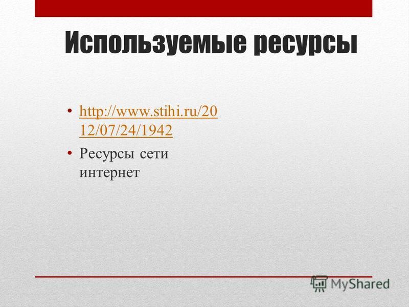 Используемые ресурсы http://www.stihi.ru/20 12/07/24/1942 http://www.stihi.ru/20 12/07/24/1942 Ресурсы сети интернет