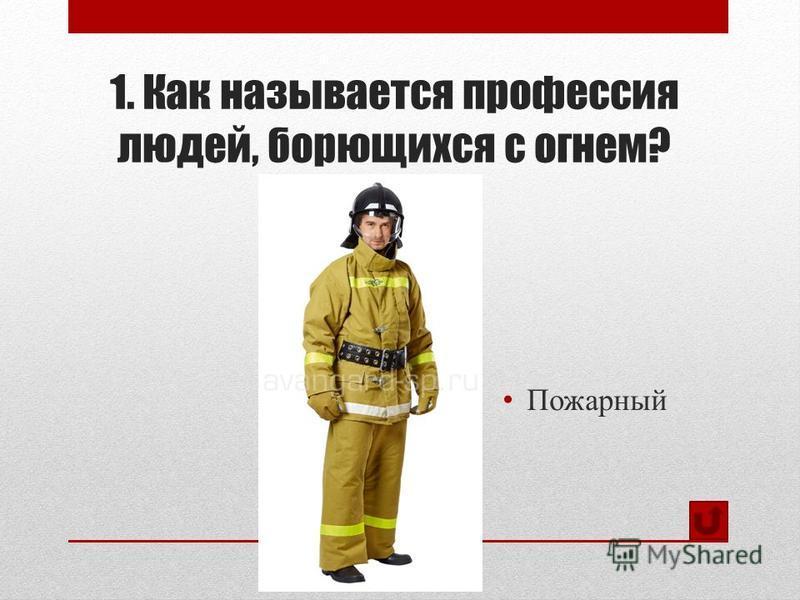 1. Как называется профессия людей, борющихся с огнем? Пожарный