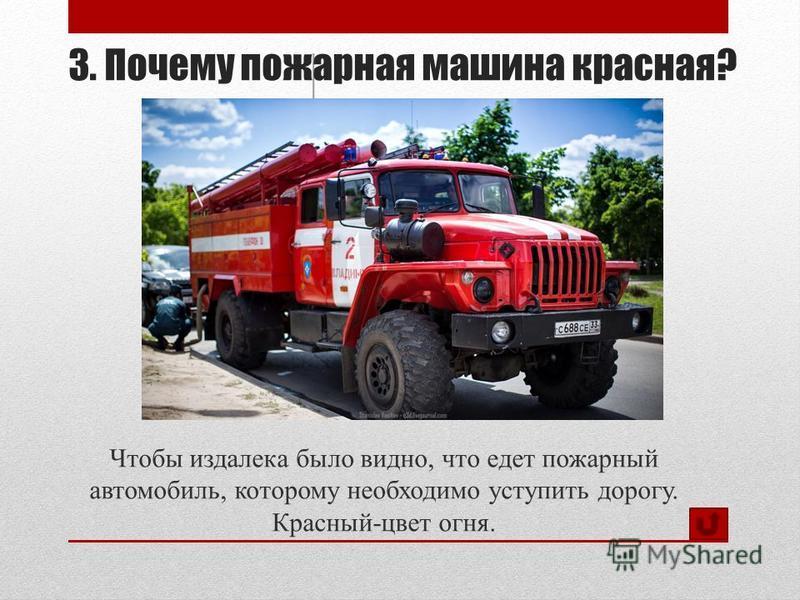 3. Почему пожарная машина красная? Чтобы издалека было видно, что едет пожарный автомобиль, которому необходимо уступить дорогу. Красный-цвет огня.