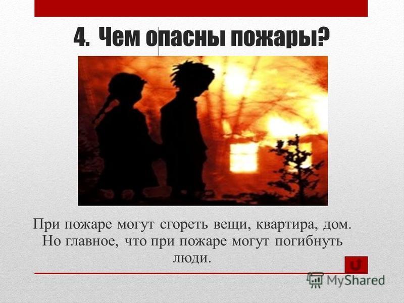 4. Чем опасны пожары? При пожаре могут сгореть вещи, квартира, дом. Но главное, что при пожаре могут погибнуть люди.