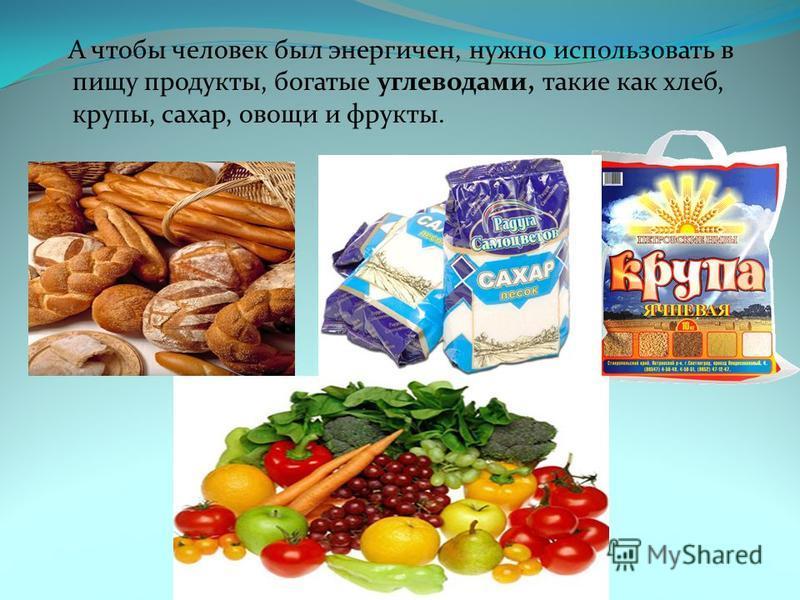 А чтобы человек был энергичен, нужно использовать в пищу продукты, богатые углеводами, такие как хлеб, крупы, сахар, овощи и фрукты.