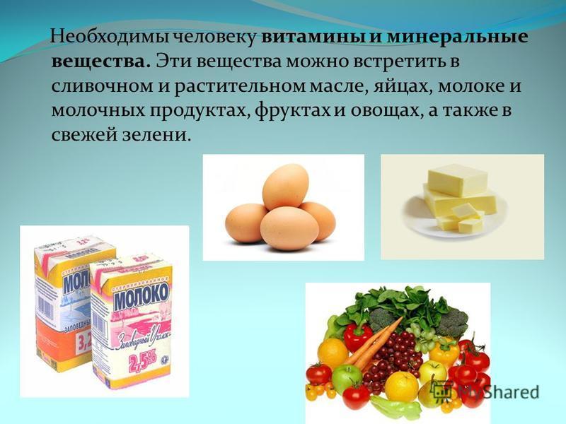 Необходимы человеку витамины и минеральные вещества. Эти вещества можно встретить в сливочном и растительном масле, яйцах, молоке и молочных продуктах, фруктах и овощах, а также в свежей зелени.