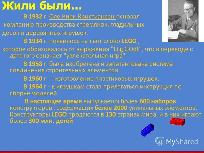 5 Жили были… В 1932 г. Оле Кирк Кристиансен основал компанию производства стремянок, гладильных досок и деревянных игрушек. В 1934 г. появилось на свет слово LEGO, которое образовалось от выражения