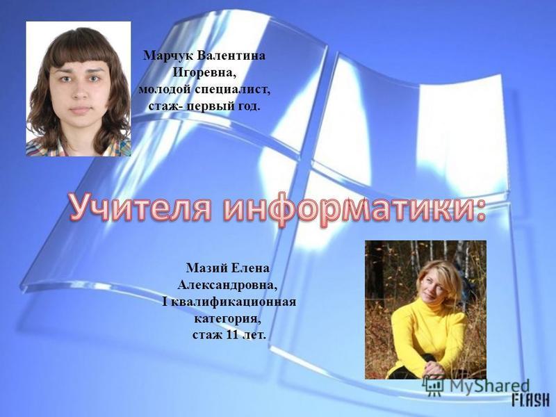 Марчук Валентина Игоревна, молодой специалист, стаж- первый год. Мазий Елена Александровна, I квалификационная категория, стаж 11 лет.