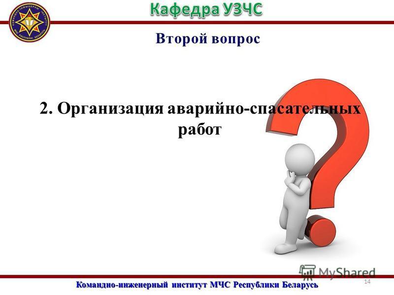 Командно-инженерный институт МЧС Республики Беларусь Второй вопрос 2. Организация аварийно-спасательных работ 14
