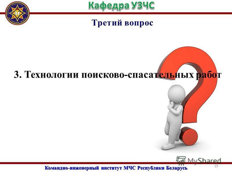 Командно-инженерный институт МЧС Республики Беларусь Третий вопрос 3. Технологии поисково-спасательных работ 19