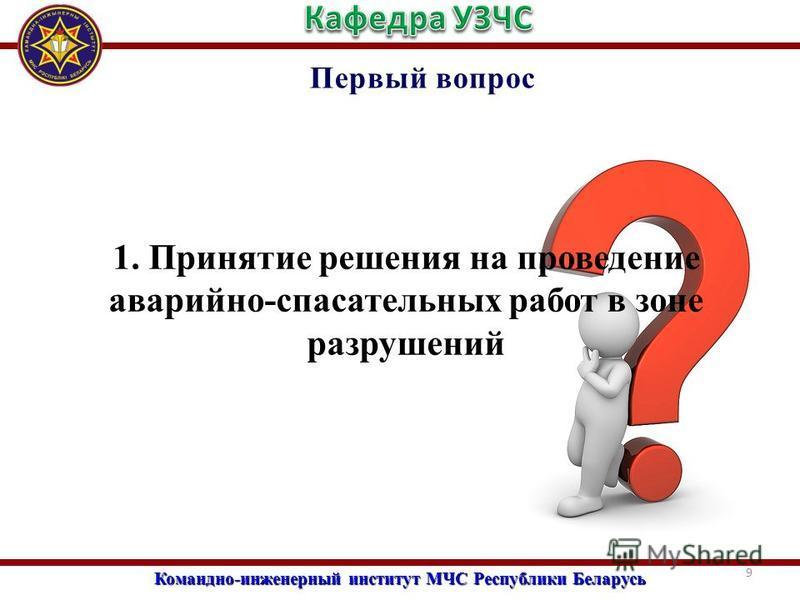 Командно-инженерный институт МЧС Республики Беларусь Первый вопрос 1. Принятие решения на проведение аварийно-спасательных работ в зоне разрушений 9