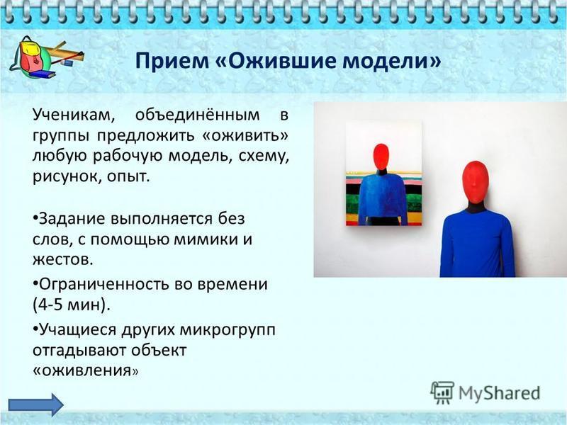 Прием «Ожившие модели» Ученикам, объединённым в группы предложить «оживить» любую рабочую модель, схему, рисунок, опыт. Задание выполняется без слов, с помощью мимики и жестов. Ограниченность во времени (4-5 мин). Учащиеся других микрогрупп отгадываю