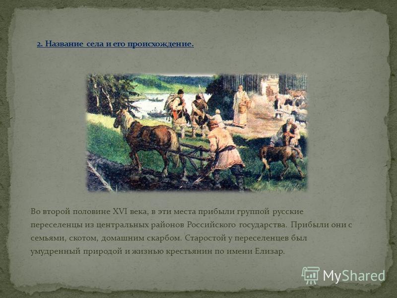 Во второй половине XVI века, в эти места прибыли группой русские переселенцы из центральных районов Российского государства. Прибыли они с семьями, скотом, домашним скарбом. Старостой у переселенцев был умудренный природой и жизнью крестьянин по имен