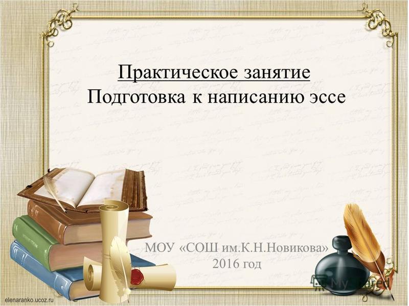 МОУ «СОШ им.К.Н.Новикова» 2016 год Практическое занятие Подготовка к написанию эссе