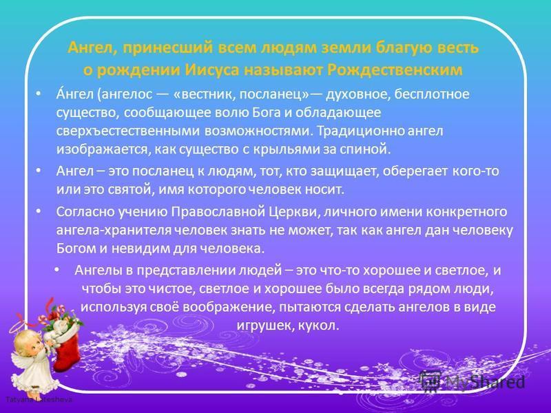 Tatyana Latesheva Аангел, принесший всем людям земли благую весть о рождении Иисуса называют Рождественским А́ангел (аангелом «вестник, посланец» духовное, бесплотное существо, сообщающее волю Бога и обладающее сверхъестественными возможностями. Трад