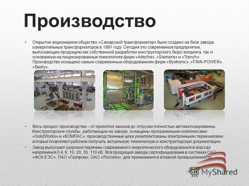 Производство Открытое акционерное общество «Самарский трансформатор» было создано на базе завода измерительных трансформаторов в 1991 году. Сегодня это современное предприятие, выпускающее продукцию как собственной разработки конструкторского бюро хо