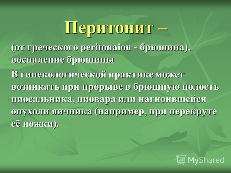 Перитонит – (от греческого peritonaion - брюшина), воспаление брюшины В гинекологической практике может возникать при прорыве в брюшную полость пиосальника, пиовара или нагноившейся опухоли яичника (например, при перекруте её ножки).