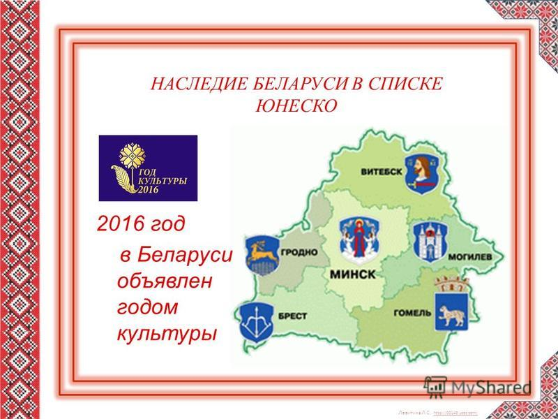 Левитина Л.С. http://00149.ucoz.com/ http://00149.ucoz.com/ НАСЛЕДИЕ БЕЛАРУСИ В СПИСКЕ ЮНЕСКО 2016 год в Беларуси объявлен годом культуры
