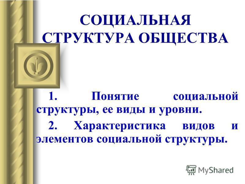 СОЦИАЛЬНАЯ СТРУКТУРА ОБЩЕСТВА 1. Понятие социальной структуры, ее виды и уровни. 2. Характеристика видов и элементов социальной структуры.
