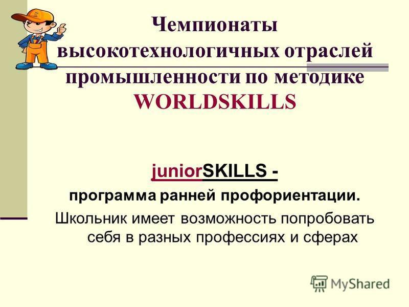 Чемпионаты высокотехнологичных отраслей промышленности по методике WORLDSKILLS juniorSKILLS - программа ранней профориентации. Школьник имеет возможность попробовать себя в разных профессиях и сферах