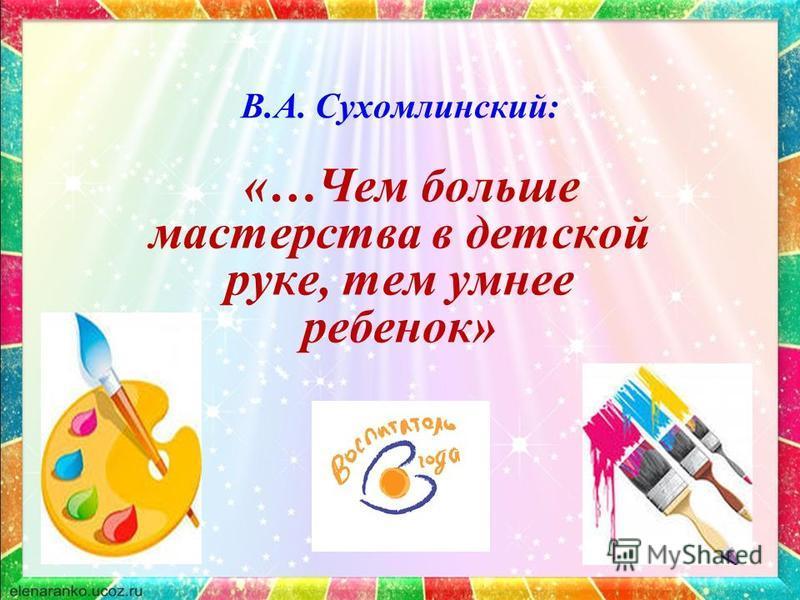 В.А. Сухомлинский: «…Чем больше мастерства в детской руке, тем умнее ребенок»