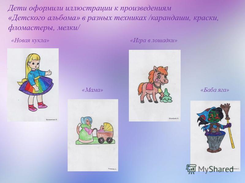Дети оформили иллюстрации к произведениям «Детского альбома» в разных техниках /карандаши, краски, фломастеры, мелки/ «Новая кукла» «Мама» «Игра в лошадки» «Баба яга»
