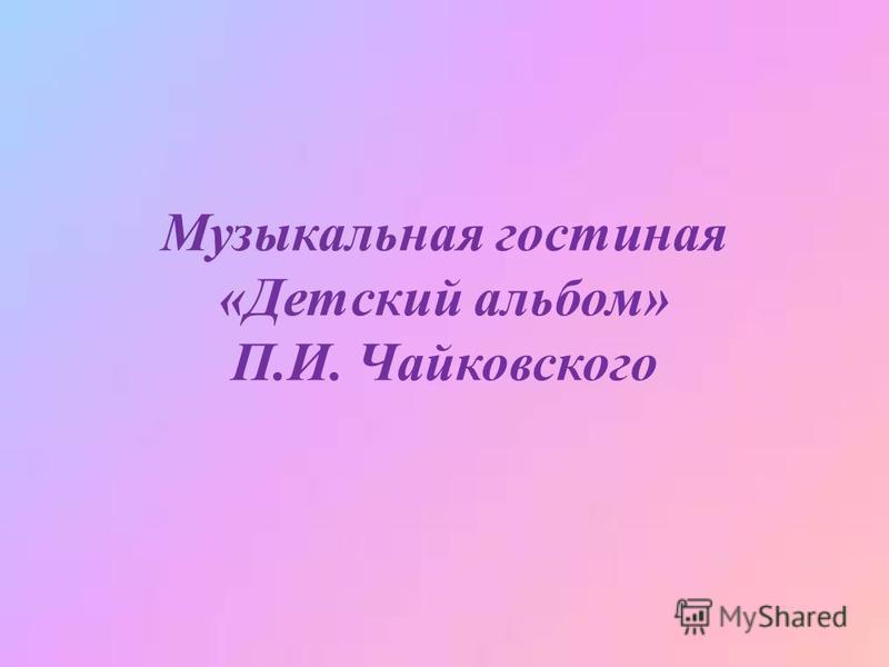 Музыкальная гостиная «Детский альбом» П.И. Чайковского
