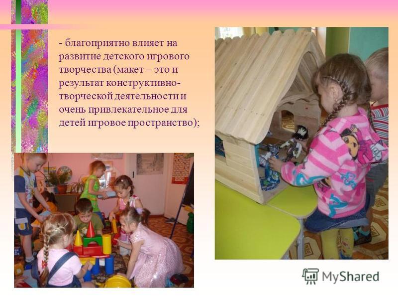 - благоприятно влияет на развитие детского игрового творчества (макет – это и результат конструктивно- творческой деятельности и очень привлекательное для детей игровое пространство);