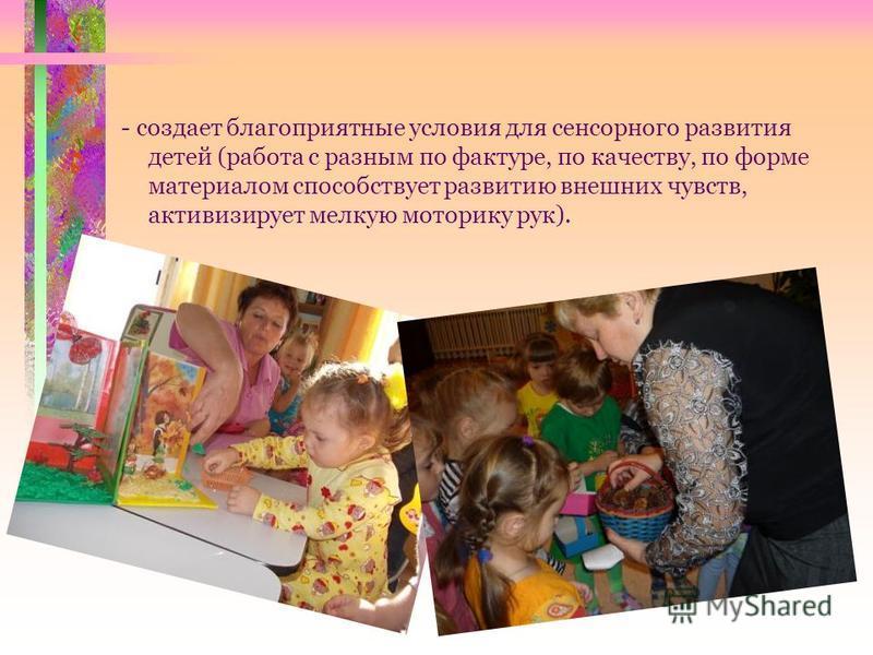 - создает благоприятные условия для сенсорного развития детей (работа с разным по фактуре, по качеству, по форме материалом способствует развитию внешних чувств, активизирует мелкую моторику рук).