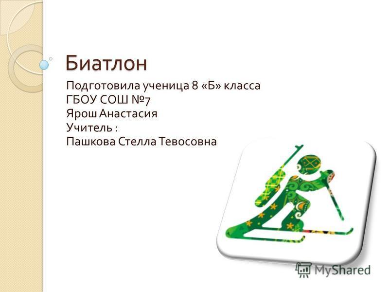 Биатлон Подготовила ученица 8 « Б » класса ГБОУ СОШ 7 Ярош Анастасия Учитель : Пашкова Стелла Тевосовна