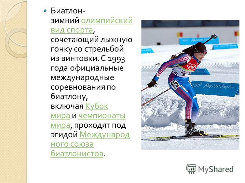 Биатлон - зимний олимпийский вид спорта, сочетающий лыжную гонку со стрельбой из винтовки. C 1993 года официальные международные соревнования по биатлону, включая Кубок мира и чемпионаты мира, проходят под эгидой Международ ного союза биатлонистов. о