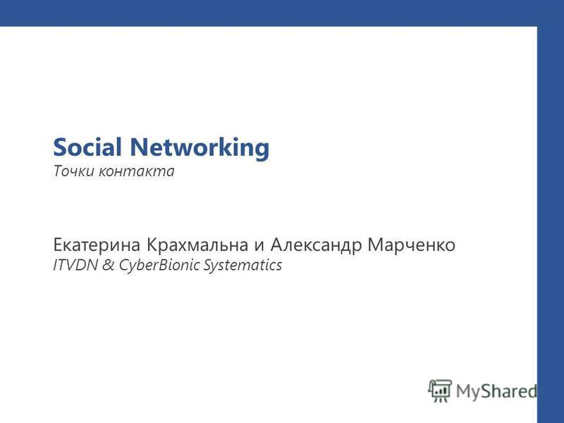 Social Networking Точки контакта Екатерина Крахмальна и Александр Марченко ITVDN & CyberBionic Systematics