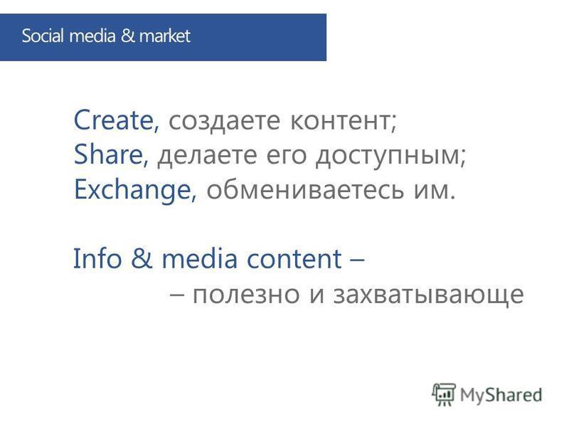 Create, создаете контент; Share, делаете его доступным; Exchange, обмениваетесь им. Info & media content – – полезно и захватывающе Social media & market