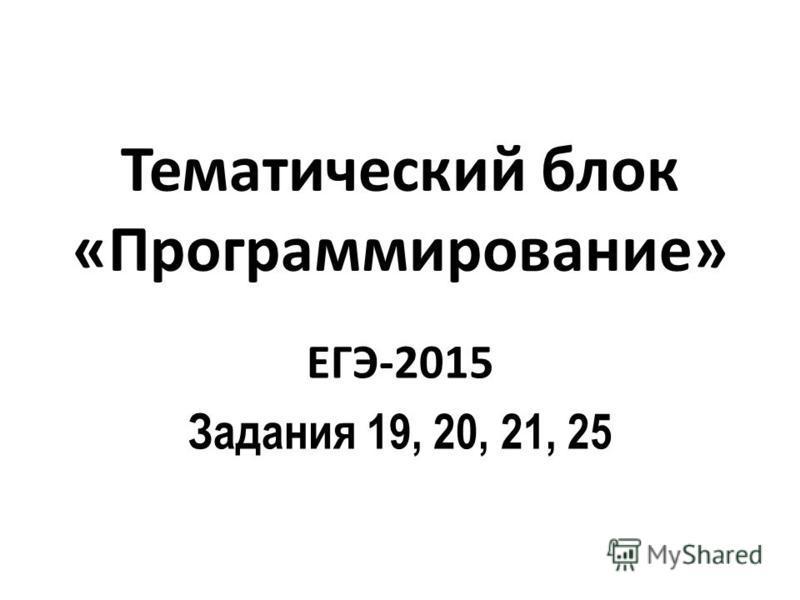Тематический блок «Программирование» ЕГЭ-2015 Задания 19, 20, 21, 25