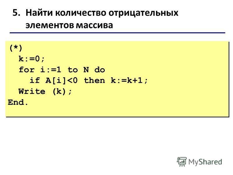 5. Найти количество отрицательных элементов массива (*) k:=0; for i:=1 to N do if A[i]<0 then k:=k+1; Write (k); End. (*) k:=0; for i:=1 to N do if A[i]<0 then k:=k+1; Write (k); End.