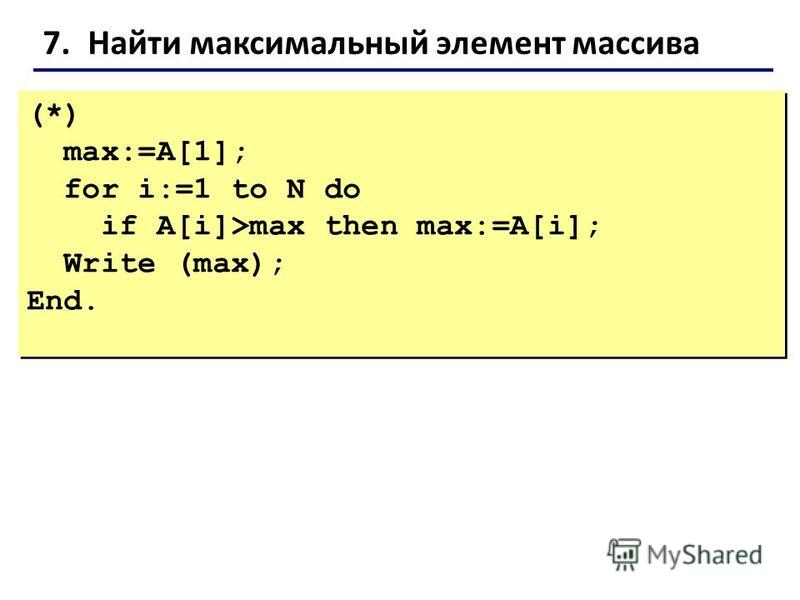 7. Найти максимальный элемент массива (*) max:=A[1]; for i:=1 to N do if A[i]>max then max:=A[i]; Write (max); End. (*) max:=A[1]; for i:=1 to N do if A[i]>max then max:=A[i]; Write (max); End.
