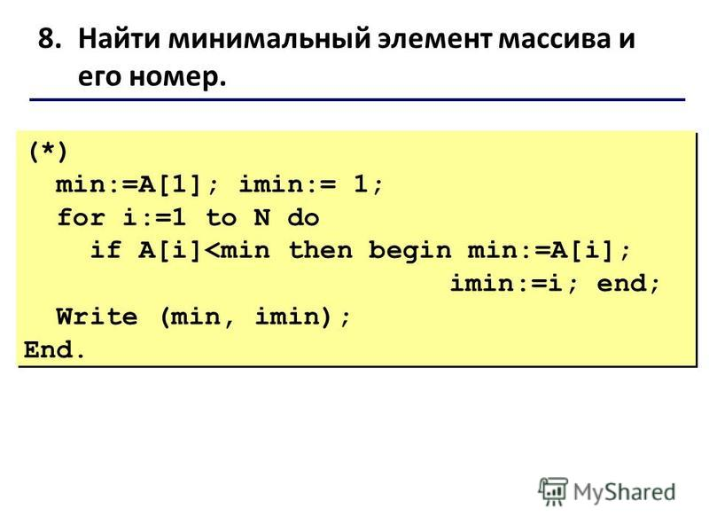 8. Найти минимальный элемент массива и его номер. (*) min:=A[1]; imin:= 1; for i:=1 to N do if A[i]<min then begin min:=A[i]; imin:=i; end; Write (min, imin); End. (*) min:=A[1]; imin:= 1; for i:=1 to N do if A[i]<min then begin min:=A[i]; imin:=i; e