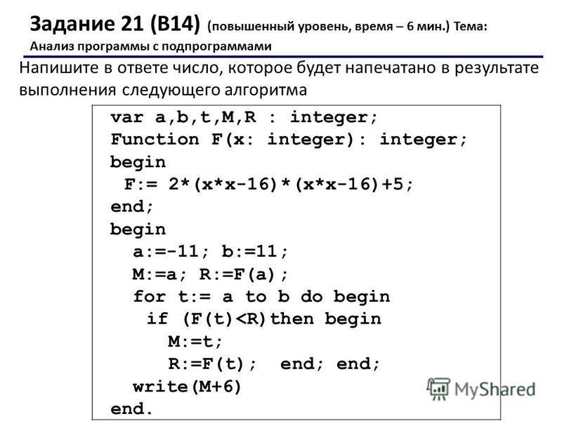 Задание 21 (В14) (повышенный уровень, время – 6 мин.) Тема: Анализ программы с подпрограммами Напишите в ответе число, которое будет напечатано в результате выполнения следующего алгоритма var a,b,t,M,R : integer; Function F(x: integer): integer; beg