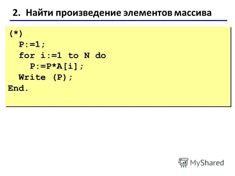2. Найти произведение элементов массива (*) P:=1; for i:=1 to N do P:=P*A[i]; Write (P); End. (*) P:=1; for i:=1 to N do P:=P*A[i]; Write (P); End.