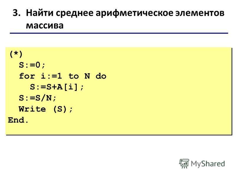 3. Найти среднее арифметическое элементов массива (*) S:=0; for i:=1 to N do S:=S+A[i]; S:=S/N; Write (S); End. (*) S:=0; for i:=1 to N do S:=S+A[i]; S:=S/N; Write (S); End.
