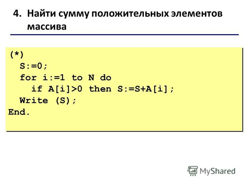 4. Найти сумму положительных элементов массива (*) S:=0; for i:=1 to N do if A[i]>0 then S:=S+A[i]; Write (S); End. (*) S:=0; for i:=1 to N do if A[i]>0 then S:=S+A[i]; Write (S); End.