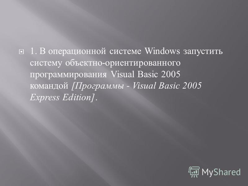 1. В операционной системе Windows запустить систему объектно - ориентированного программирования Visual Basic 2005 командой [ Программы - Visual Basic 2005 Express Edition].